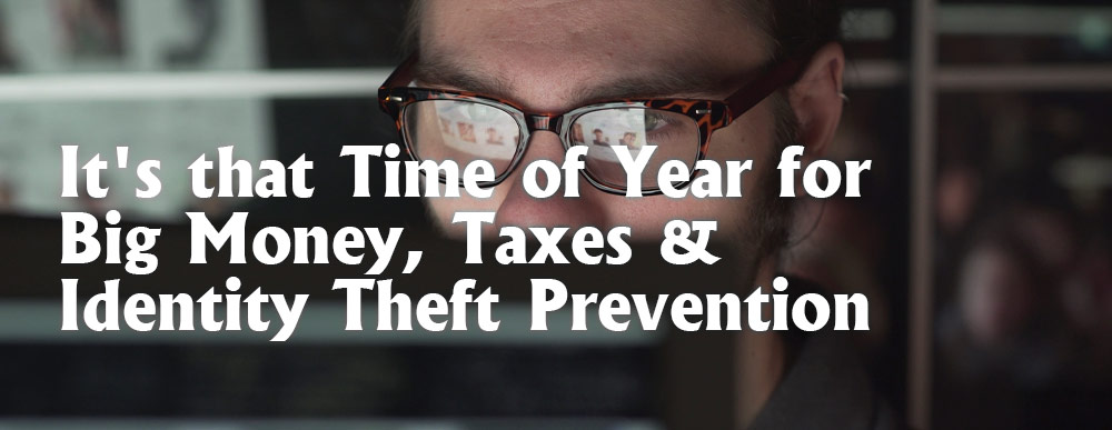 It's that Time of Year for Big Money, Taxes & Identity Theft Prevention