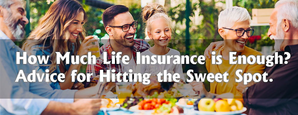 How Much Life Insurance is Enough? Advice for Hitting the Sweet Spot.